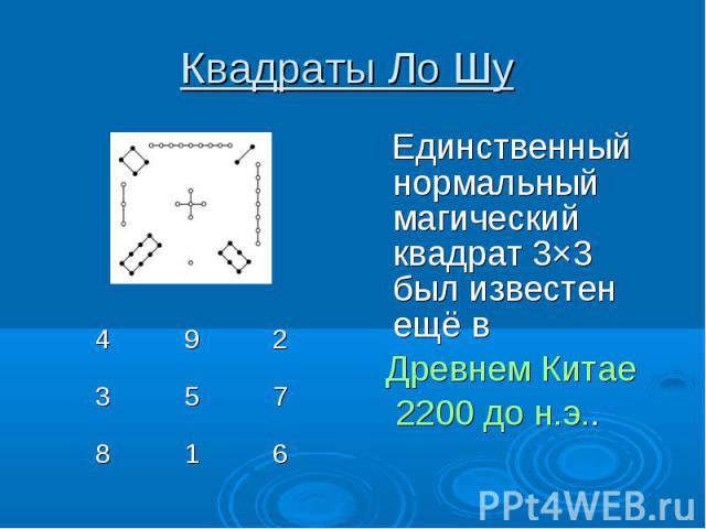 Квадраты Ло Шу Единственный нормальный магический квадрат 3×3 был известен ещё в Древнем Китае 2200 до н.э..