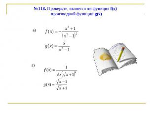 №118. Проверьте, является ли функция f(x) производной функции g(x)