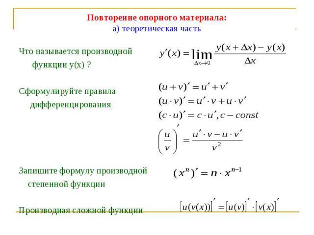 Повторение опорного материала:а) теоретическая часть Что называется производной функции у(х) ?Сформулируйте правила дифференцированияЗапишите формулу производной степенной функцииПроизводная сложной функции