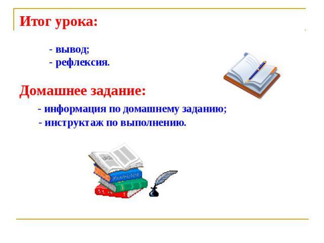 Итог урока: - вывод; - рефлексия.Домашнее задание: - информация по домашнему заданию; - инструктаж по выполнению.