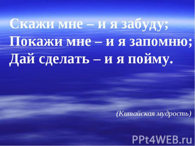 Скажи мне – и я забуду; Покажи мне – и я запомню; Дай сделать – и я пойму. (Китайская мудрость)