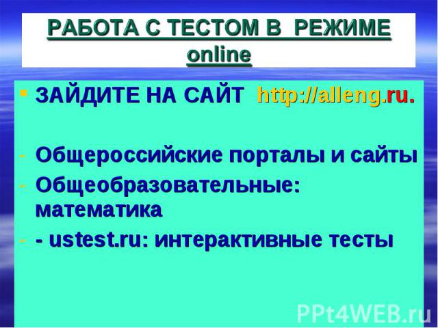 РАБОТА С ТЕСТОМ В РЕЖИМЕ online ЗАЙДИТЕ НА САЙТ http://alleng.ru. Общероссийские порталы и сайтыОбщеобразовательные: математика- ustest.ru: интерактивные тесты
