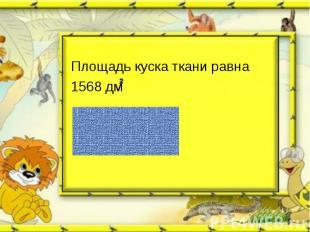 Площадь куска ткани равна1568 дм