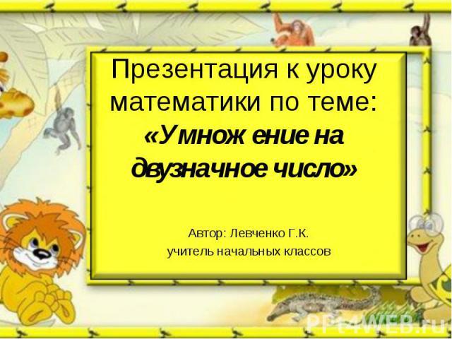 Презентация к уроку математики по теме: «Умножение на двузначное число» Автор: Левченко Г.К.учитель начальных классов