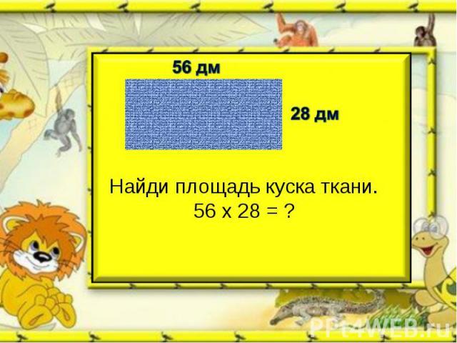 Найди площадь куска ткани.56 х 28 = ?