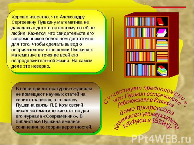 Хорошо известно, что Александру Сергеевичу Пушкину математика не давалась с детства и поэтому он её не любил. Кажется, что свидетельств его современников более чем достаточно для того, чтобы сделать вывод о неприязненном отношении Пушкина к математи…