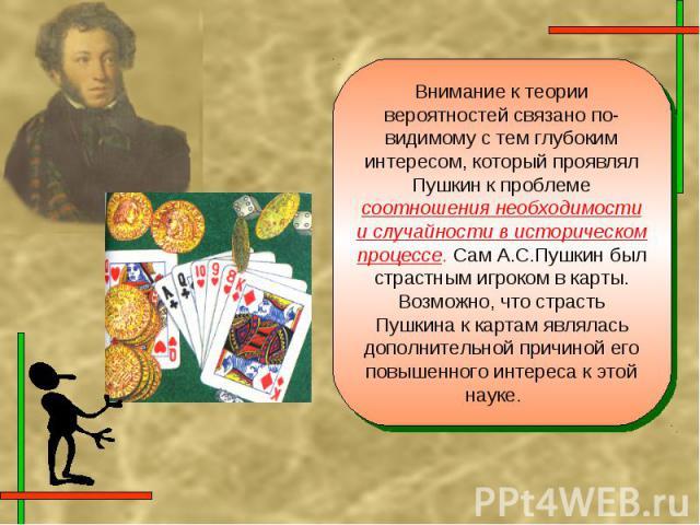 Внимание к теории вероятностей связано по-видимому с тем глубоким интересом, который проявлял Пушкин к проблеме соотношения необходимости и случайности в историческом процессе. Сам А.С.Пушкин был страстным игроком в карты. Возможно, что страсть Пушк…