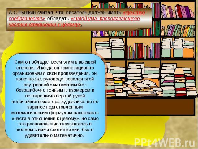 А.С.Пушкин считал, что писатель должен иметь «чувство сообразности», обладать «силой ума, располагающего части в отношении к целому».Сам он обладал всем этим в высшей степени. И когда он композиционно организовывал свои произведения, он, конечно же,…