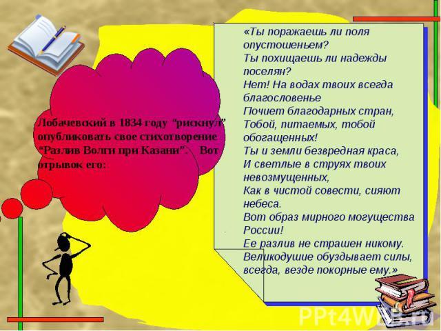 """Лобачевский в 1834 году """"рискнул"""" опубликовать свое стихотворение """"Разлив Волги при Казани"""". Вот отрывок его:«Ты поражаешь ли поля опустошеньем?Ты похищаешь ли надежды поселян?Нет! На водах твоих всегда благословеньеПочиет благодарных стран,Тобой, п…"""