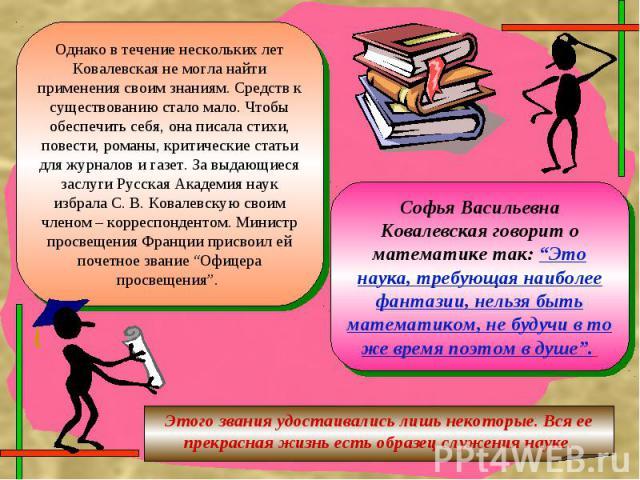 Однако в течение нескольких лет Ковалевская не могла найти применения своим знаниям. Средств к существованию стало мало. Чтобы обеспечить себя, она писала стихи, повести, романы, критические статьи для журналов и газет. За выдающиеся заслуги Русская…