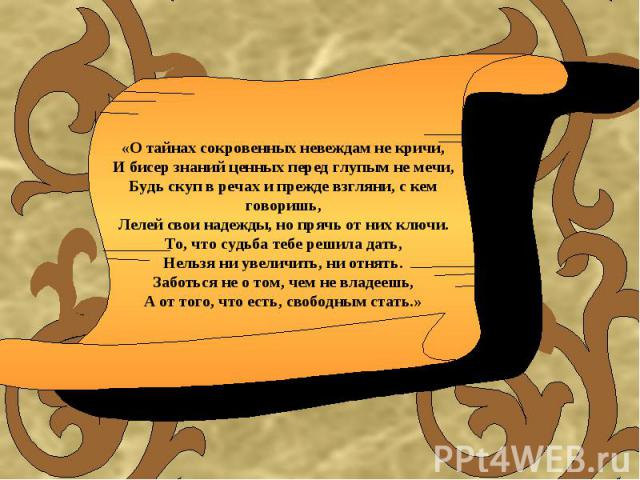 «О тайнах сокровенных невеждам не кричи,И бисер знаний ценных перед глупым не мечи,Будь скуп в речах и прежде взгляни, с кем говоришь,Лелей свои надежды, но прячь от них ключи.То, что судьба тебе решила дать,Нельзя ни увеличить, ни отнять.Заботься н…