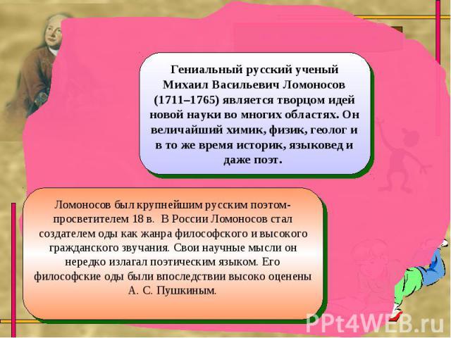 Гениальный русский ученый Михаил Васильевич Ломоносов (1711–1765) является творцом идей новой науки во многих областях. Он величайший химик, физик, геолог и в то же время историк, языковед и даже поэт. Ломоносов был крупнейшим русским поэтом-просвет…