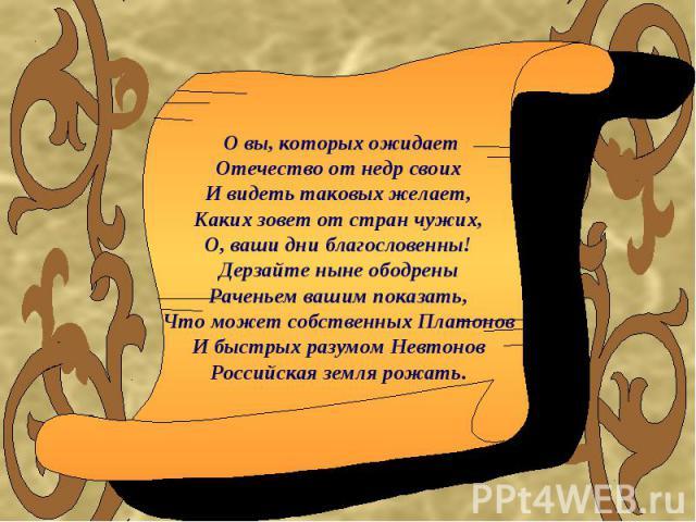 О вы, которых ожидаетОтечество от недр своихИ видеть таковых желает,Каких зовет от стран чужих,О, ваши дни благословенны!Дерзайте ныне ободреныРаченьем вашим показать,Что может собственных ПлатоновИ быстрых разумом НевтоновРоссийская земля рожать.