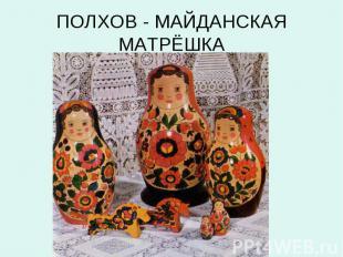 ПОЛХОВ - МАЙДАНСКАЯ МАТРЁШКА