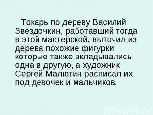 Токарь по дереву Василий Звездочкин, работавший тогда в этой мастерской, выточил