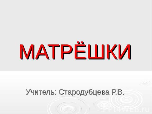 МАТРЁШКИУчитель: Стародубцева Р.В.