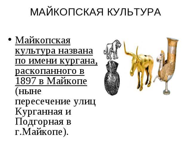 МАЙКОПСКАЯ КУЛЬТУРА Майкопская культура названа по имени кургана, раскопанного в 1897 в Майкопе (ныне пересечение улиц Курганная и Подгорная в г.Майкопе).