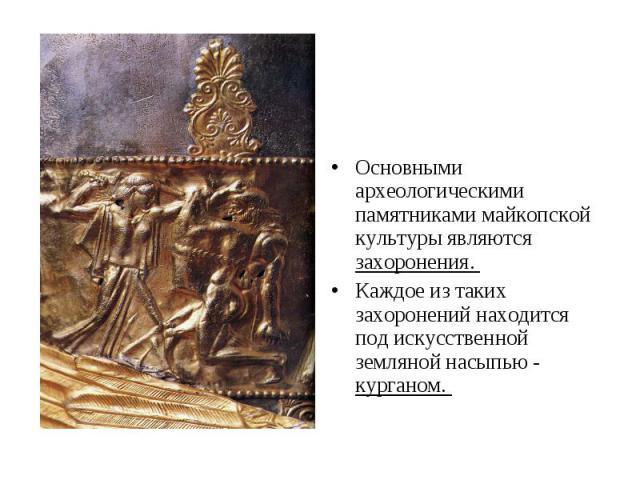 Основными археологическими памятниками майкопской культуры являются захоронения. Каждое из таких захоронений находится под искусственной земляной насыпью - курганом.