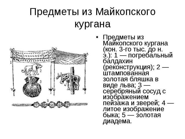 Предметы из Майкопского кургана Предметы из Майкопского кургана (кон. 3-го тыс. до н. э.): 1 — погребальный балдахин (реконструкция); 2 — штампованная золотая бляшка в виде льва; 3 — серебряный сосуд с изображением пейзажа и зверей; 4 — литое изобра…