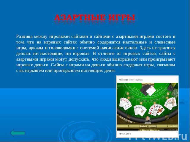 Азартные игры Разница между игровыми сайтами и сайтами с азартными играми состоит в том, что на игровых сайтах обычно содержатся настольные и словесные игры, аркады и головоломки с системой начисления очков. Здесь не тратятся деньги: ни настоящие, н…