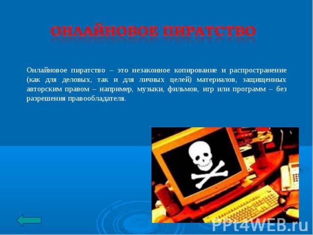 Онлайновое пиратство Онлайновое пиратство – это незаконное копирование и распространение (как для деловых, так и для личных целей) материалов, защищенных авторским правом – например, музыки, фильмов, игр или программ – без разрешения правообладателя.