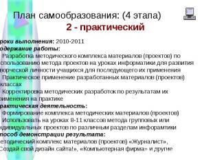 План самообразования: (4 этапа)Сроки выполнения: 2010-2011 Содержание работы: 1.