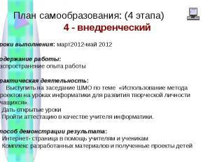 План самообразования: (4 этапа) 4 - внедренческий Сроки выполнения: март2012-май