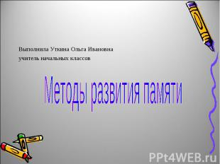 Выполнила Уткина Ольга Ивановнаучитель начальных классов Методы развития памяти