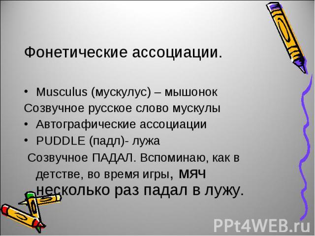 Фонетические ассоциации.Musculus (мускулус) – мышонокСозвучное русское слово мускулыАвтографические ассоциацииPUDDLE (падл)- лужа Созвучное ПАДАЛ. Вспоминаю, как в детстве, во время игры, мяч несколько раз падал в лужу.