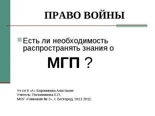 ПРАВО ВОЙНЫ Есть ли необходимость распространять знания о МГП ?Уч-ся 9 «А» Боров