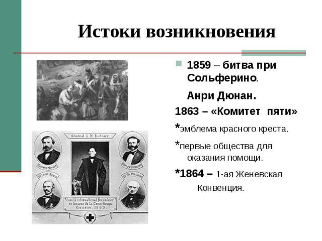 Истоки возникновения 1859 – битва при Сольферино. Анри Дюнан.1863 – «Комитет пяти»*эмблема красного креста.*первые общества для оказания помощи.*1864 – 1-ая Женевская Конвенция.