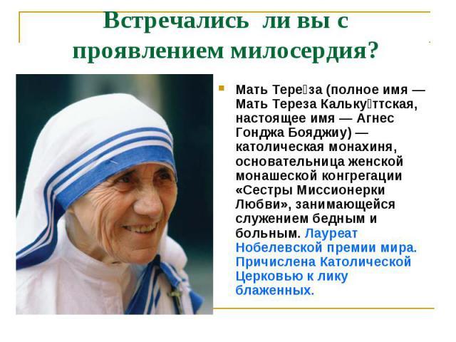Встречались ли вы с проявлением милосердия? Мать Тереза (полное имя — Мать Тереза Калькуттская, настоящее имя — Агнес Гонджа Бояджиу) — католическая монахиня, основательница женской монашеской конгрегации «Сестры Миссионерки Любви», занимающейся слу…