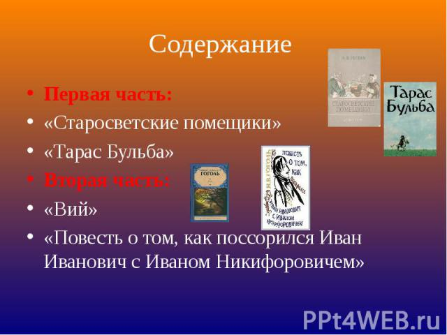 Содержание Первая часть:«Старосветские помещики»«Тарас Бульба»Вторая часть:«Вий»«Повесть о том, как поссорился Иван Иванович с Иваном Никифоровичем»