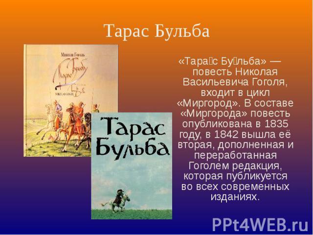 Тарас Бульба «Тарас Бульба» — повесть Николая Васильевича Гоголя, входит в цикл «Миргород». В составе «Миргорода» повесть опубликована в 1835 году, в 1842 вышла её вторая, дополненная и переработанная Гоголем редакция, которая публикуется во всех со…