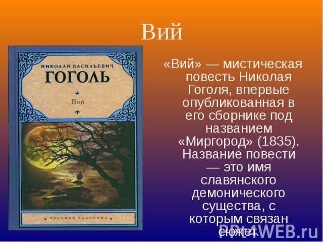 Вий «Вий» — мистическая повесть Николая Гоголя, впервые опубликованная в его сборнике под названием «Миргород» (1835). Название повести — это имя славянского демонического существа, с которым связан сюжет.