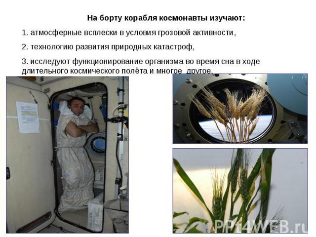 На борту корабля космонавты изучают: 1. атмосферные всплески в условия грозовой активности,2. технологию развития природных катастроф,3. исследуют функционирование организма во время сна в ходе длительного космического полёта и многое другое.