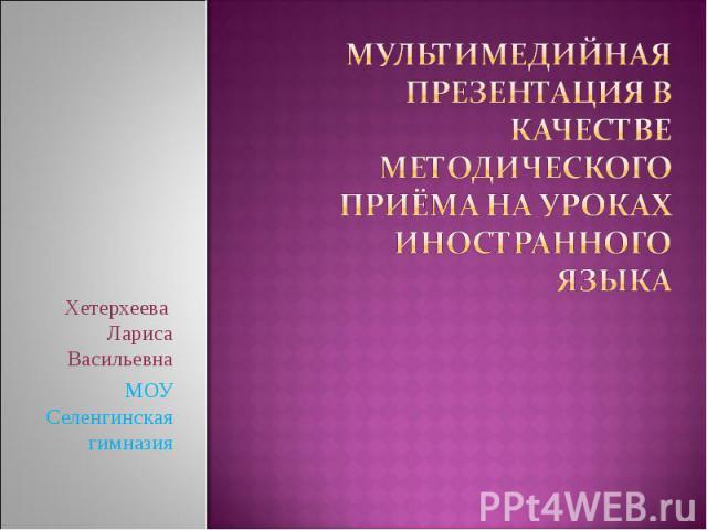 Мультимедийная презентация в качестве методического приёма на уроках иностранного языка Хетерхеева Лариса ВасильевнаМОУ Селенгинская гимназия
