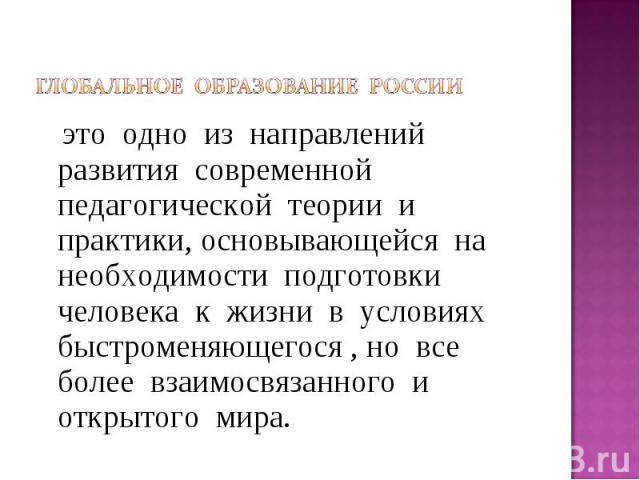 Глобальное образование России это одно из направлений развития современной педагогической теории и практики, основывающейся на необходимости подготовки человека к жизни в условиях быстроменяющегося , но все более взаимосвязанного и открытого мира.