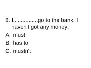 8. I................go to the bank. I haven't got any money. must has to mustn't