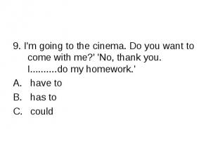 9. I'm going to the cinema. Do you want to come with me?' 'No, thank you. I.....
