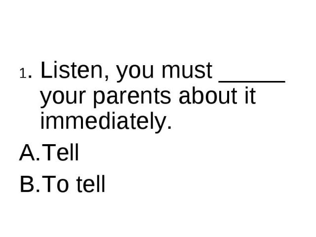 1. Listen, you must _____ your parents about it immediately.TellTo tell