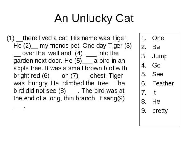 An Unlucky Catot see (8) ___. The bird was at the end of a long, thin branch. It sang(9) ___. (1) __there lived a cat. His name was Tiger. He (2)__ my friends pet. One day Tiger (3) __ over the wall and (4) ___ into the garden next door. He (5)___ a…