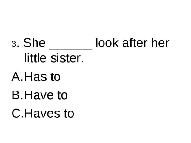 3. She ______ look after her little sister.Has toHave toHaves to
