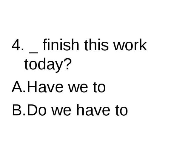 4. _ finish this work today? Have we toDo we have to