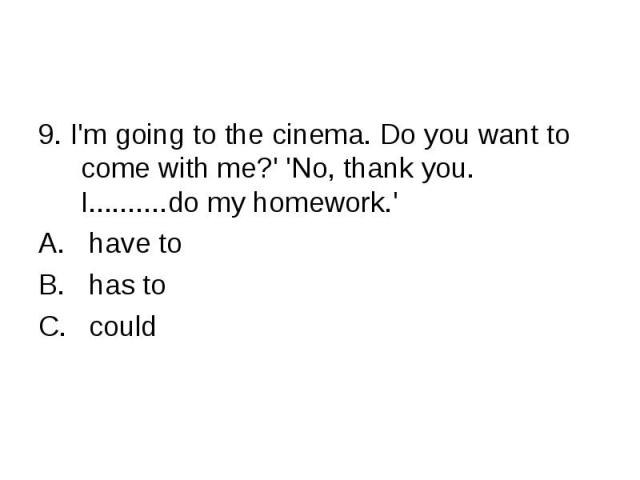 9. I'm going to the cinema. Do you want to come with me?' 'No, thank you. I..........do my homework.' have to has to could