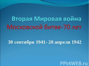 Вторая Мировая война Московской битве-70 лет 30 сентября 1941- 20 апреля 1942