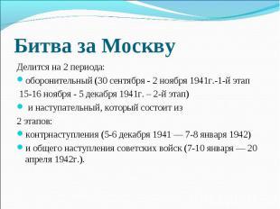 Битва за Москву Делится на 2 периода: оборонительный (30 сентября- 2 ноября 194
