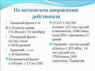 На московском направлениидействовали Западный фронт-г-пИ.С.Конев (г.армии Г.К.Жу