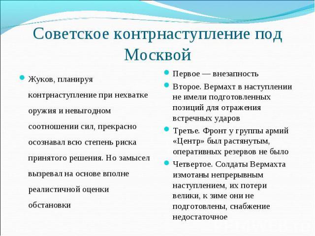 Советское контрнаступление под Москвой Жуков, планируя контрнаступление при нехватке оружия и невыгодном соотношении сил, прекрасно осознавал всю степень риска принятого решения. Но замысел вызревал на основе вполне реалистичной оценки обстановкиПер…