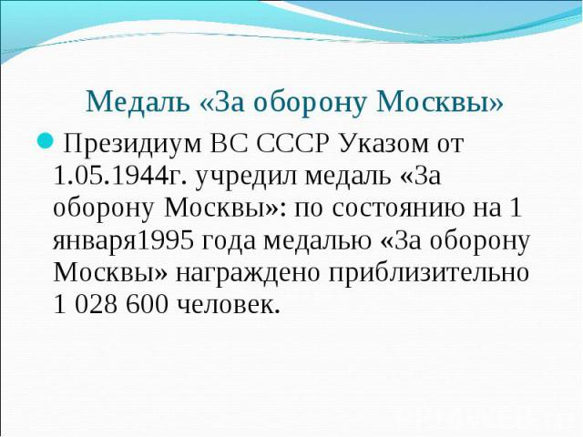 Медаль «За оборону Москвы» Президиум ВС СССР Указом от 1.05.1944г. учредил медаль «За оборону Москвы»: по состоянию на 1 января1995 года медалью «За оборону Москвы» награждено приблизительно 1 028 600 человек.